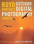 Boyd Norton's Outdoor Digital Photography : How to Shoot Like a Pro