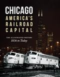 Chicago: America's Railroad Capital : The Illustrated History, 1836 to Today