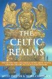 The Celtic Realms: The History and the Culture of the Celtic Peoples from Pre-History to the...