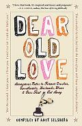 Dear Old Love: Anonymous Notes to Former Crushes, Sweethearts, Husbands, Wives, &  Ones That...
