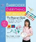 Embroider Everything Workshop : The Beginner's Guide to Embroidery, Cross-Stitch, Needlepoin...
