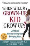 When Will My Grownup Kid Grow Up? : Loving and Understanding Your Emerging Adult