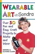 Wearable Art with Sondra: Over 75 Fun and Easy Craft Projects to Make and Wear - Sondra Clar...