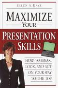 Maximize Your Presentation Skills How to Speak, Look, and Act on Your Way to the Top