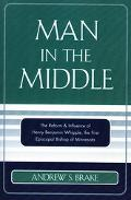 Man in the Middle The Reform & Influence of Henry Benjamin Whipple, the First Episcopal Bish...