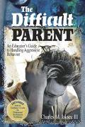 Difficult Parent An Educator's Guide to Handling Aggressive Behavior