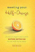 Meeting Your Half-Orange: An Utterly Upbeat Guide to Using Dating Optimism to Find Your Perf...
