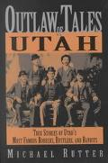 Outlaw Tales of Utah True Stories of Utah's Most Famous Rustlers, Robbers, and Bandits