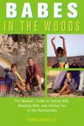 Babes in the Woods The Woman's Guide to Eating Well, Sleeping Well, and Having Fun in the Ba...