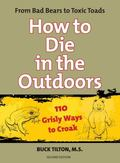 How to Die in the Outdoors: From Bad Bears to Toxic Toads, 110 Grisly Ways to Croak