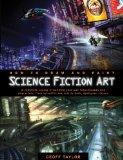 How to Draw and Paint Science Fiction Art: A Complete Course in Building Your Own Futurescapes and Characters, from Scientific Marvels to Dark, Dystopian Visions