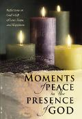Moments of Peace in the Presence of God Reflections on God's Gift of Love, Hope, and Happiness