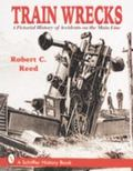 Train Wrecks A Pictorial History of Accidents on the Main Line