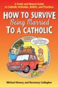 How to Survive Being Married to a Catholic: A Frank and Honest Guide to Catholic Attitudes, ...