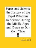 Popes and Science the History of the Papal Relations to Science During the Middle Ages and D...