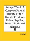 Savage World A Complete Natural History of the World s Creatures, Fishes, Reptiles, Insects,...
