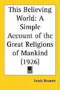 This Believing World A Simple Account of the Great Religions of Mankind 1926