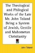 Theological And Philogical Works Of The Late Mr. John Toland Being A System Of Jewish, Gentile And Mahometan Christianity