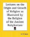 Lectures on the Origin and Growth of Religion as Illustrated by the Religion of the Ancient ...