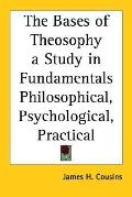 Bases of Theosophy a Study in Fundamentals Philosophical, Psychological, Practical