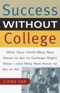 Success Without College Why Your Child May Not Have to Go to College Right Now--And May Not ...