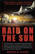 RAID ON THE SUN Inside Israel's Secret Campaign That Denied Saddam the Bomb