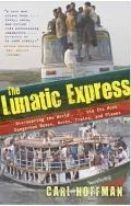 The Lunatic Express: Discovering the World . . . via Its Most Dangerous Buses, Boats, Trains...
