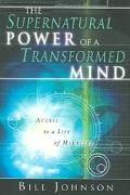 Supernatural Power Of A Transformed Mind Access To A Life Of Miracles