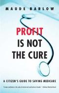 Profit Is Not the Cure A Citizen's Guide to Saving Medicare