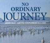 No Ordinary Journey: John Rae, Arctic Explorer 1813-1893