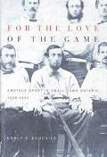 For the Love of the Game Amateur Sport in Small-Town Ontario, 1838-1895