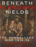 Beneath Flanders Fields The Tunnellers' War 1914-1918
