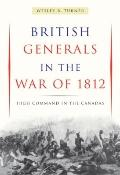 British Generals in the War Of 1812 : High Command in the Canadas