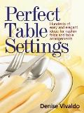 Perfect Table Settings : Hundreds of Easy and Elegant Ideas for Napkin Folds and Table Arran...