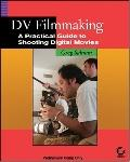 Dv Filmmaking A Practical Guide To Shooting Digital Movies