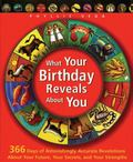 What Your Birthday Reveals About You 366 Days of Astonishingly Accurate Revelations About Your Future, Your Secrets, and Your Strengths