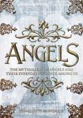Angels : The Complete Mythology of Angels and Their Everyday Presence among Us