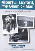 Albert J. Luxford, the Gimmick Man Memoir of a Special Effects Maestro