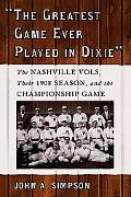 Greatest Game Ever Played in Dixie The Nashville Vols, Their 1908 Season, and the Championsh...