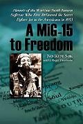 Mig-15 to Freedom Memoir of the Wartime North Korean Defector Who First Delivered the Secret