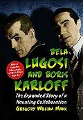 Bela Lugosi and Boris Karloff: The Expanded Story of a Haunting Collaboration, with a Comple...