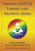 Serving LGBTIQ Library and Archives Users : Essays on Outreach, Service, Collections and Access