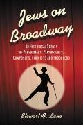 Jews on Broadway: An Historical Survey of Performers, Playwrights, Composers, Lyricists and ...