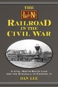 L and N Railroad in the Civil War : A Vital North-South Link and the Struggle to Control It