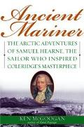 Ancient Mariner The Arctic Adventures of Samuel Hearne, the Sailor Who Inspired Coleridge's ...