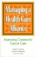 Managing a Health Care Alliance: Improving Community Cancer Care - Arnold D. Kaluzny - Hardc...