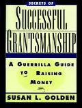 Secrets of Successful Grantsmanship A Guerrilla Guide to Raising Money