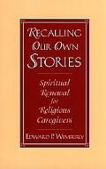 Recalling Our Own Stories Spiritual Renewal for Religious Caregivers