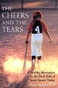 Cheers and the Tears A Healthy Alternative to the Dark Side of Youth Sports Today