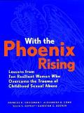 With the Phoenix Rising Lessons from Ten Resilient Women Who Overcame the Trauma of Childhoo...